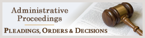 Administrative Proceedings - Pleadings, Orders, and Decisions